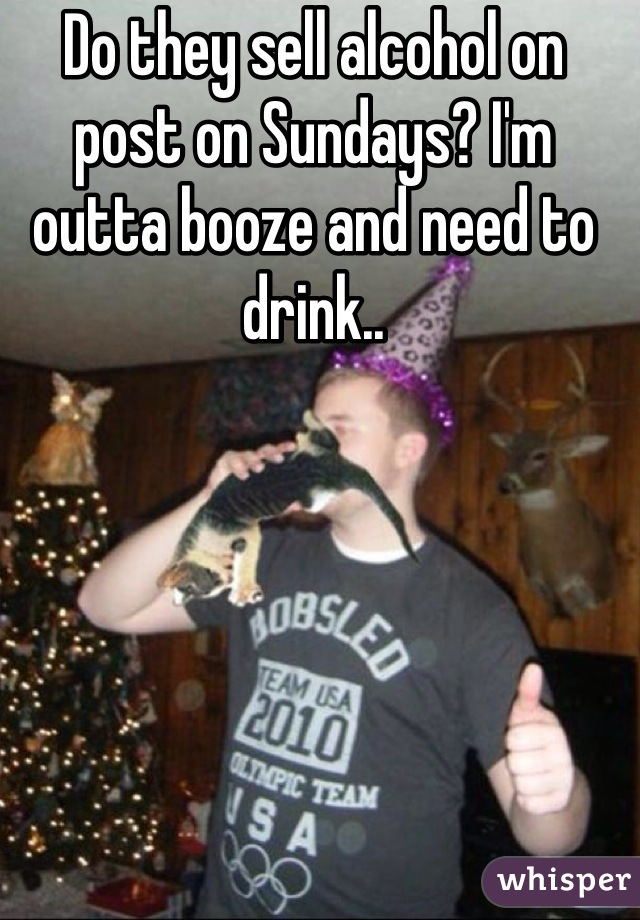 Do they sell alcohol on post on Sundays? I'm outta booze and need to drink..