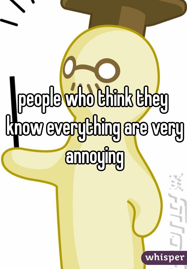 people who think they know everything are very annoying