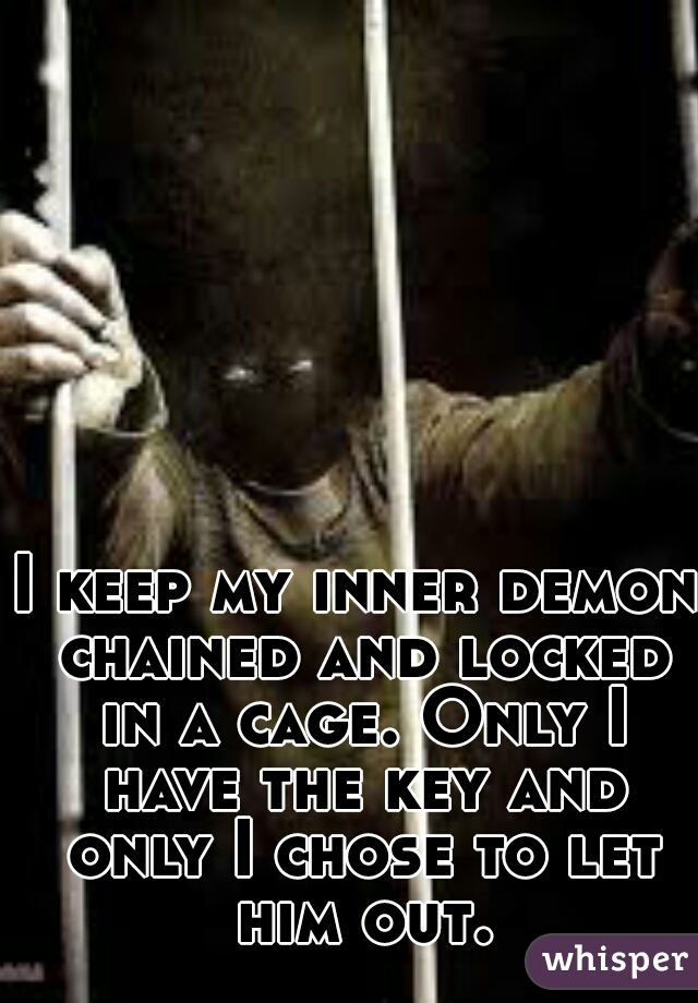 I keep my inner demon chained and locked in a cage. Only I have the key and only I chose to let him out.