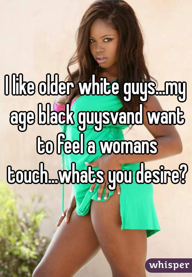 I like older white guys...my age black guysvand want to feel a womans touch...whats you desire?
