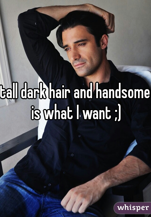 tall dark hair and handsome is what I want ;)