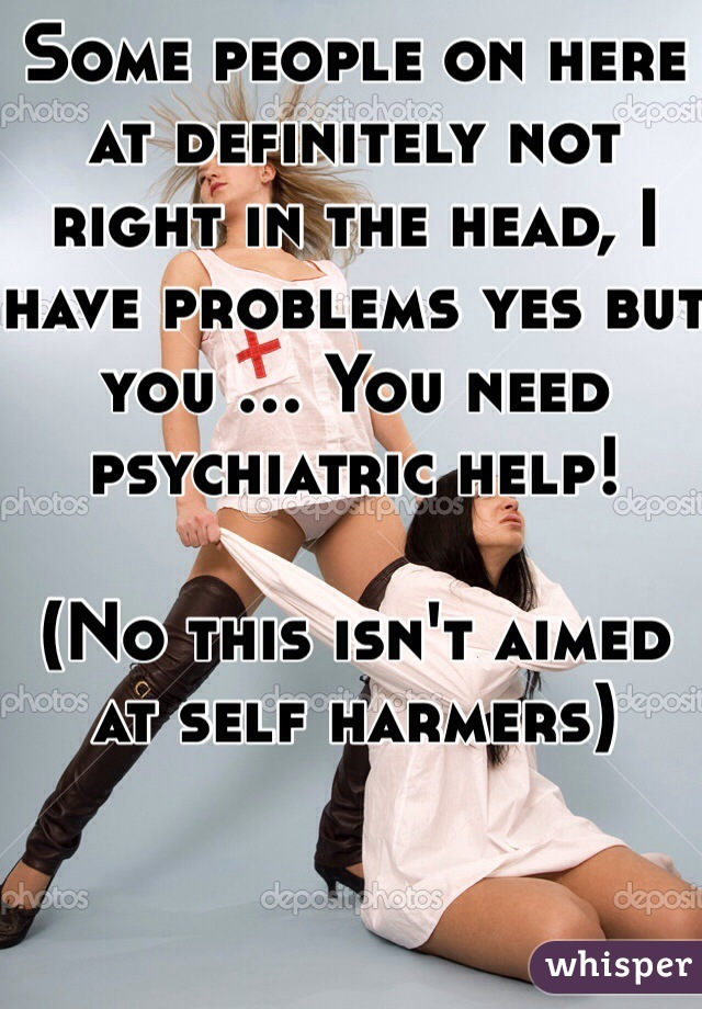 Some people on here at definitely not right in the head, I have problems yes but you ... You need psychiatric help!   (No this isn't aimed at self harmers)