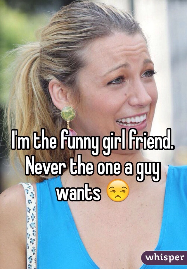 I'm the funny girl friend. Never the one a guy wants 😒