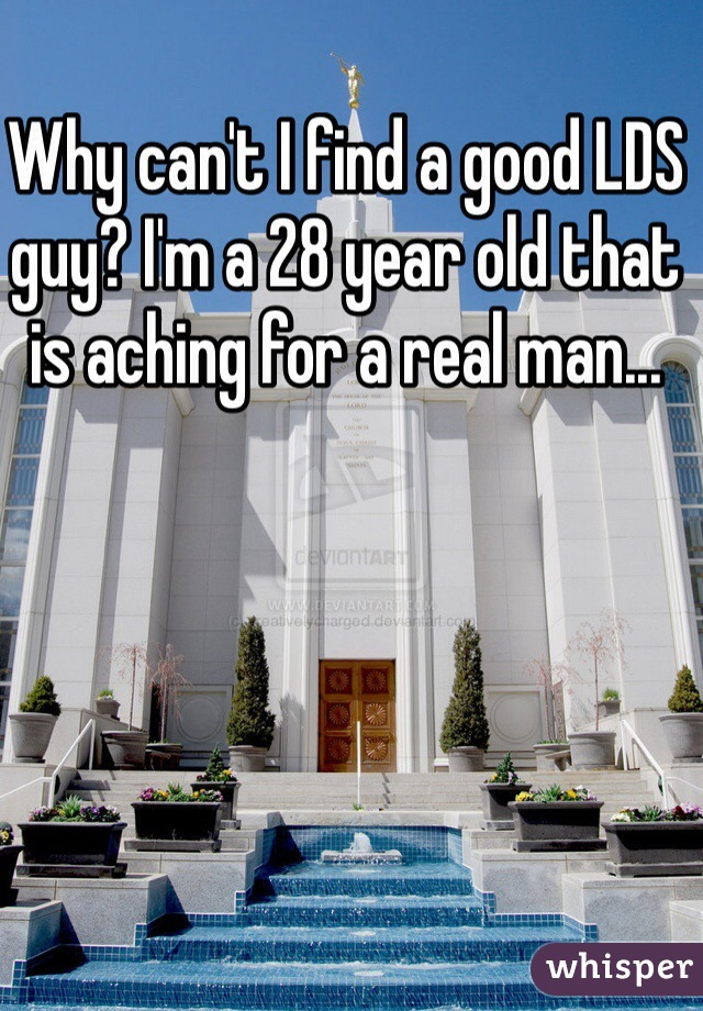 Why can't I find a good LDS guy? I'm a 28 year old that is aching for a real man...