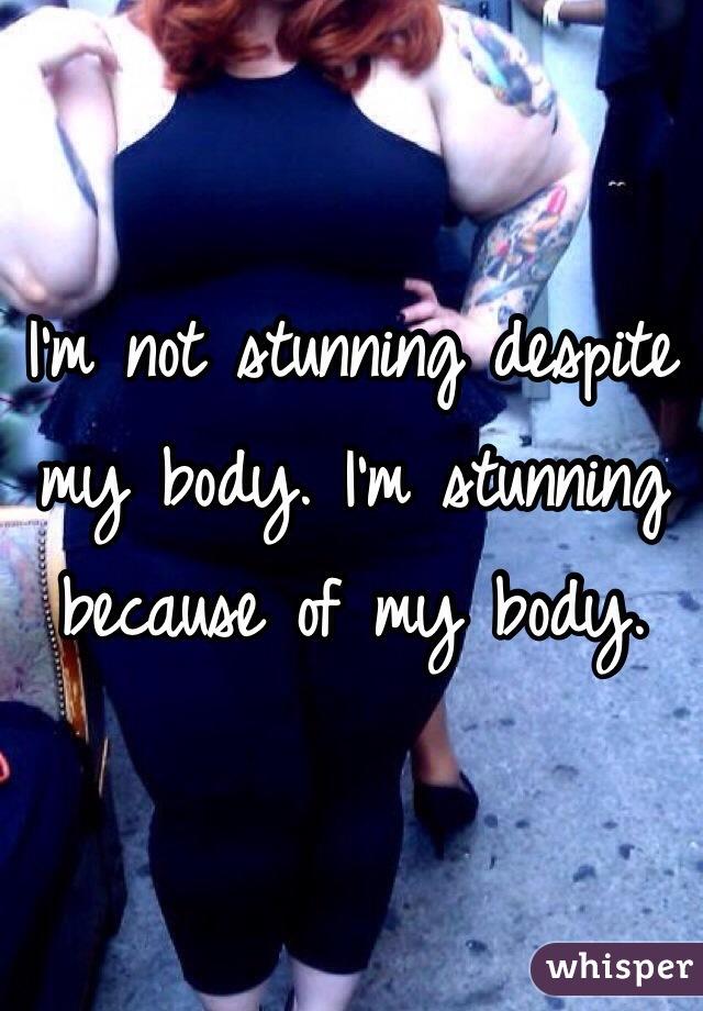 I'm not stunning despite my body. I'm stunning because of my body.
