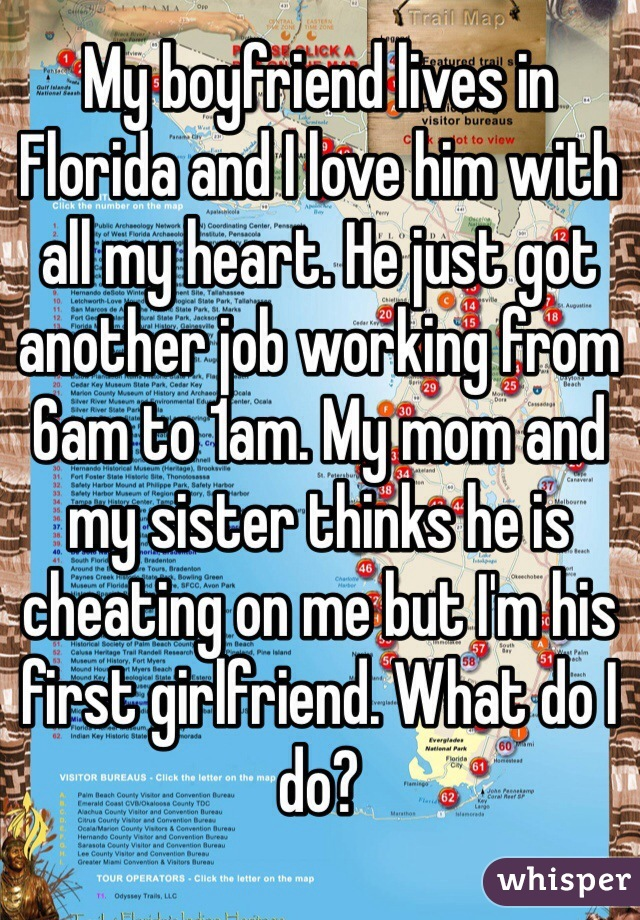 My boyfriend lives in Florida and I love him with all my heart. He just got another job working from 6am to 1am. My mom and my sister thinks he is cheating on me but I'm his first girlfriend. What do I do?