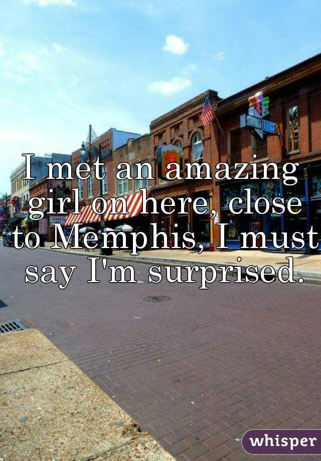 I met an amazing girl on here, close to Memphis, I must say I'm surprised.