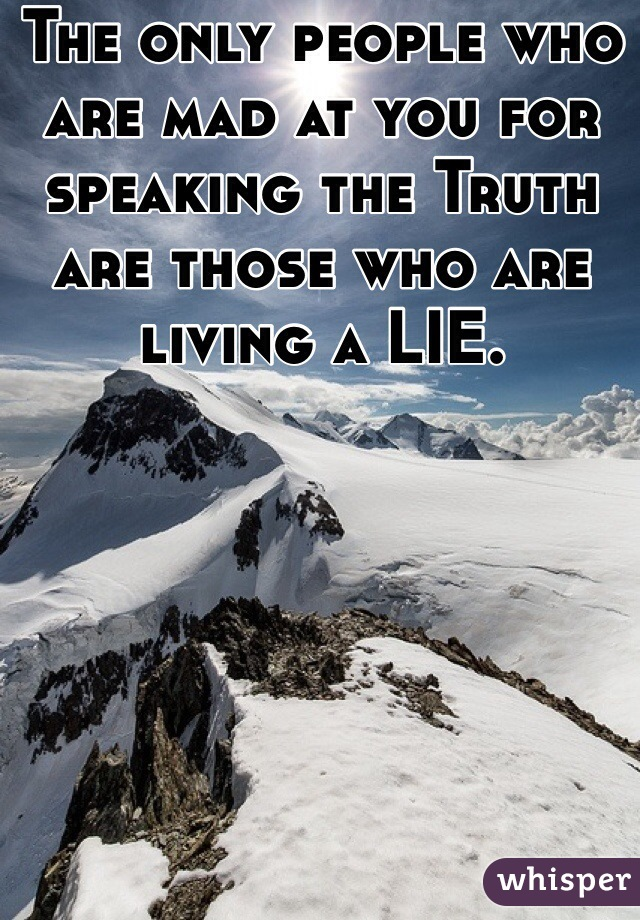 The only people who are mad at you for speaking the Truth are those who are living a LIE.