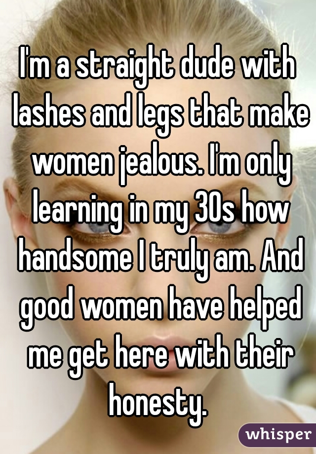 I'm a straight dude with lashes and legs that make women jealous. I'm only learning in my 30s how handsome I truly am. And good women have helped me get here with their honesty.