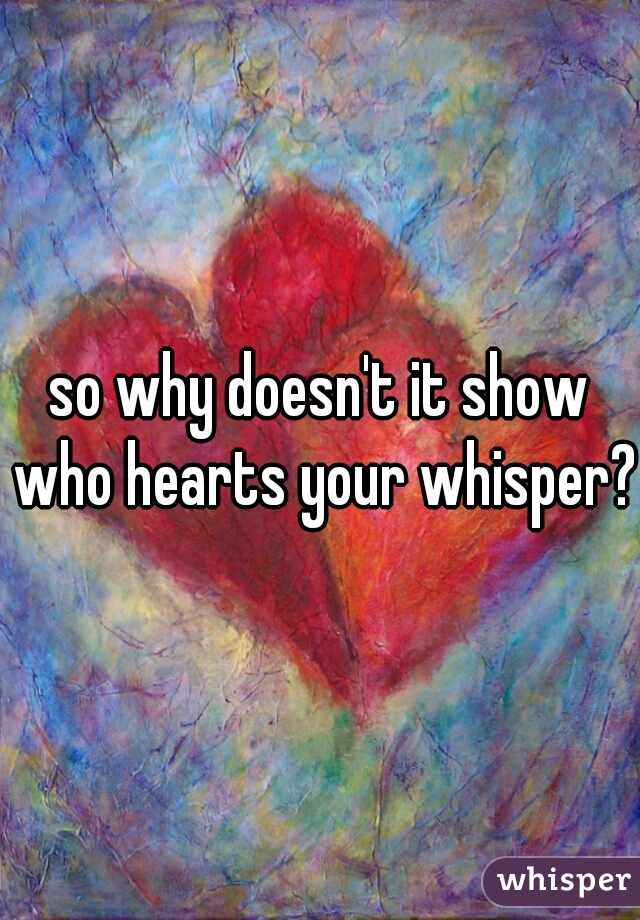 so why doesn't it show who hearts your whisper??