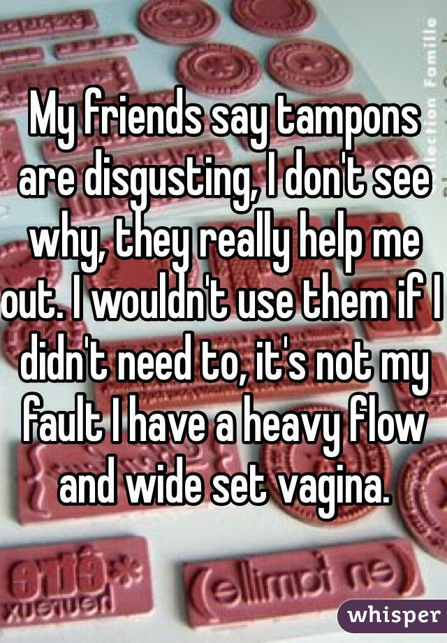 My friends say tampons are disgusting, I don't see why, they really help me out. I wouldn't use them if I didn't need to, it's not my fault I have a heavy flow and wide set vagina.