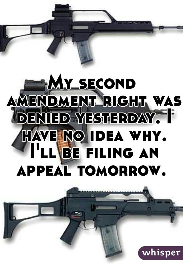 My second amendment right was denied yesterday. I have no idea why. I'll be filing an appeal tomorrow.