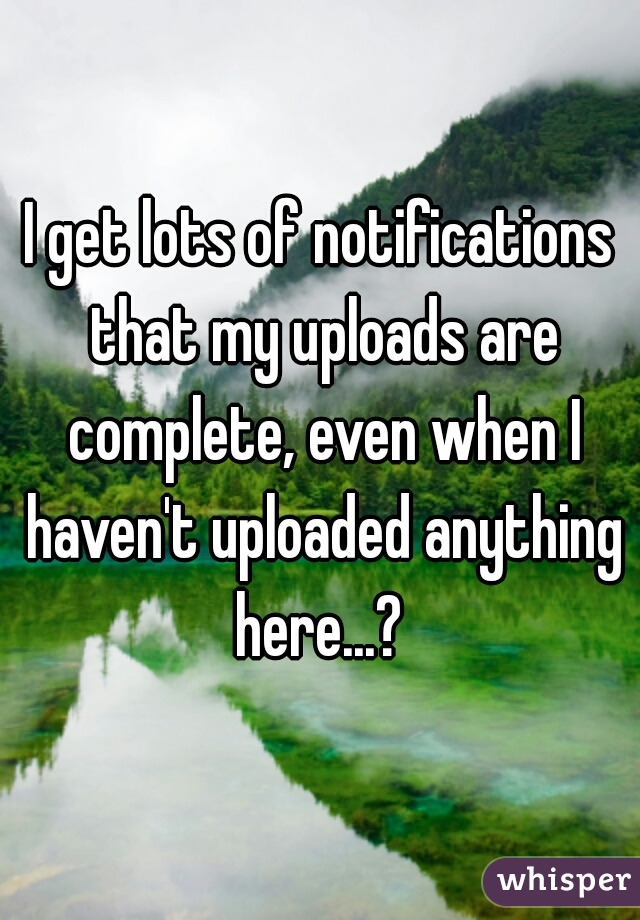 I get lots of notifications that my uploads are complete, even when I haven't uploaded anything here...?