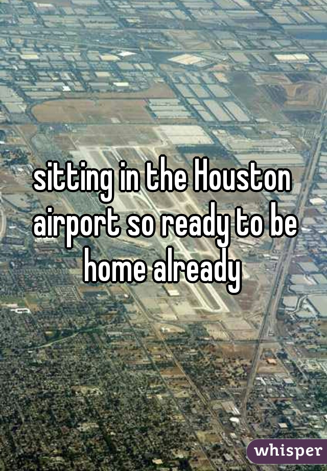 sitting in the Houston airport so ready to be home already