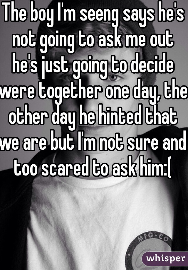 The boy I'm seeng says he's not going to ask me out he's just going to decide were together one day, the other day he hinted that we are but I'm not sure and too scared to ask him:(