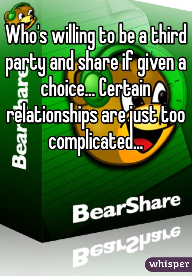 Who's willing to be a third party and share if given a choice... Certain relationships are just too complicated...