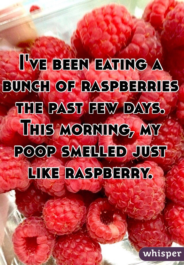 I've been eating a bunch of raspberries the past few days.  This morning, my poop smelled just like raspberry.