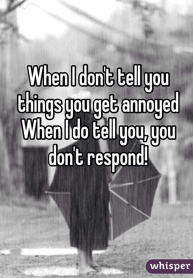 When I don't tell you things you get annoyed When I do tell you, you don't respond!