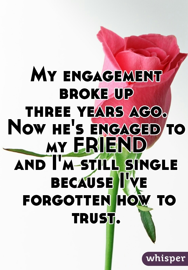 My engagement broke up  three years ago. Now he's engaged to my FRIEND  and I'm still single because I've forgotten how to trust.
