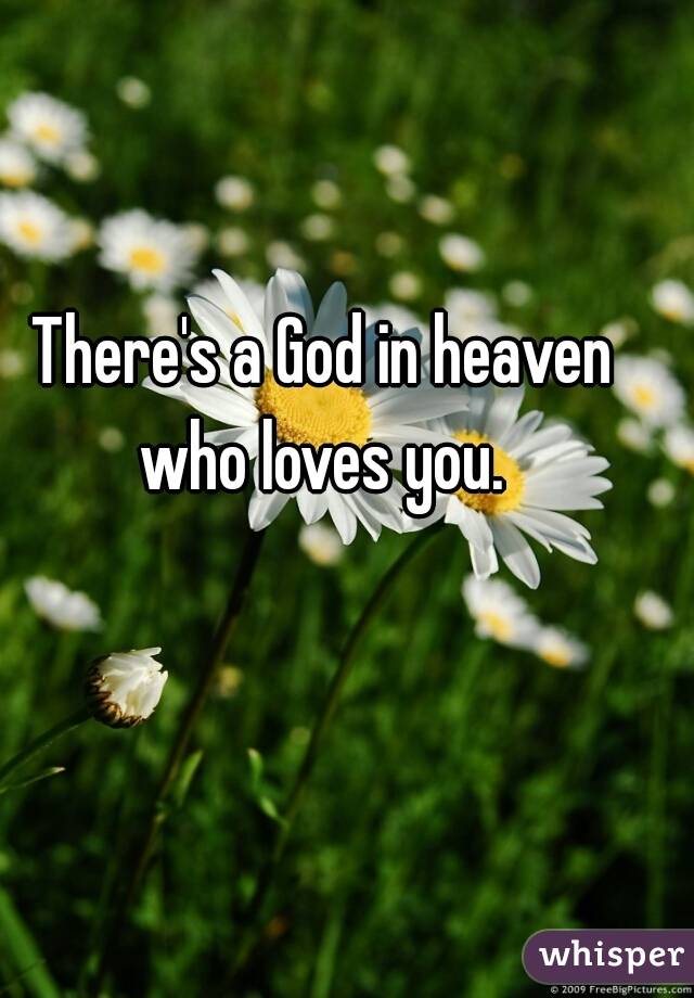 There's a God in heaven who loves you.