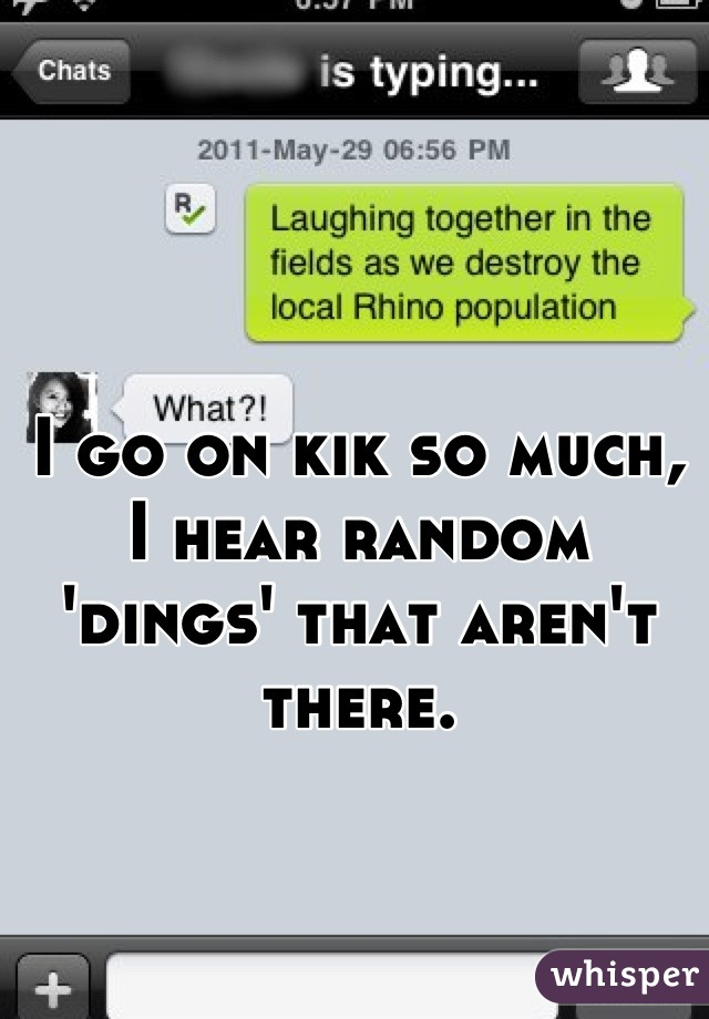 I go on kik so much, I hear random 'dings' that aren't there.