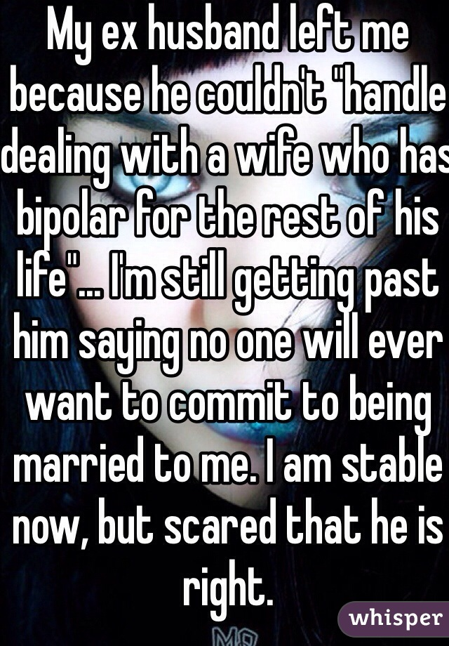 "My ex husband left me because he couldn't ""handle dealing with a wife who has bipolar for the rest of his life""... I'm still getting past him saying no one will ever want to commit to being married to me. I am stable now, but scared that he is right."