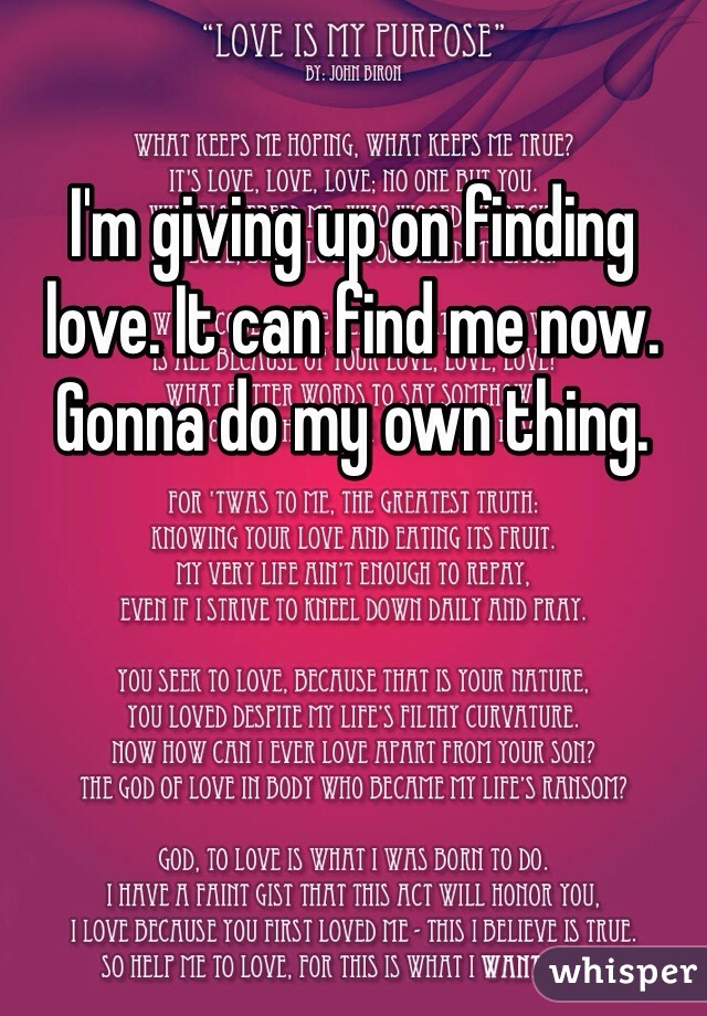 I'm giving up on finding love. It can find me now. Gonna do my own thing.