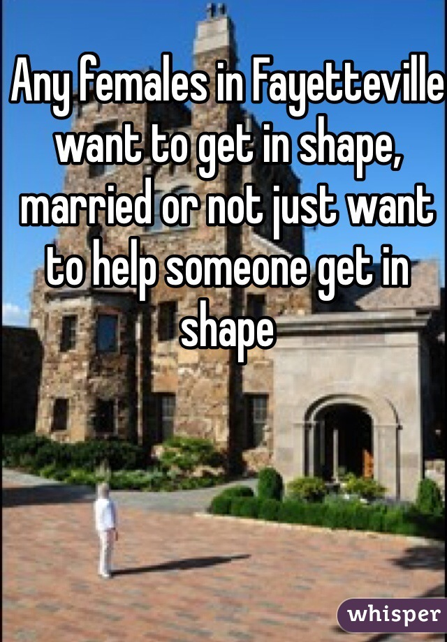 Any females in Fayetteville want to get in shape, married or not just want to help someone get in shape
