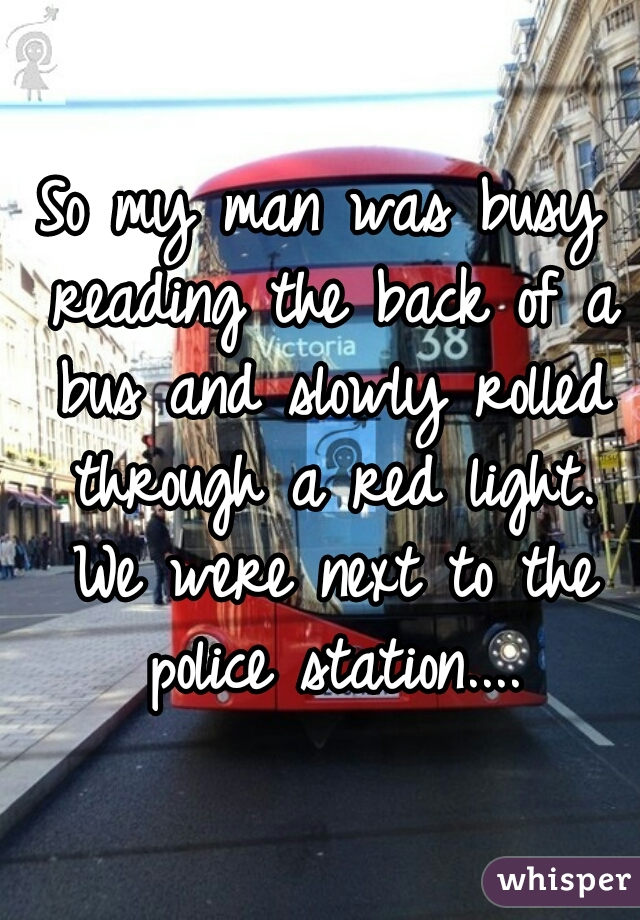 So my man was busy reading the back of a bus and slowly rolled through a red light. We were next to the police station....