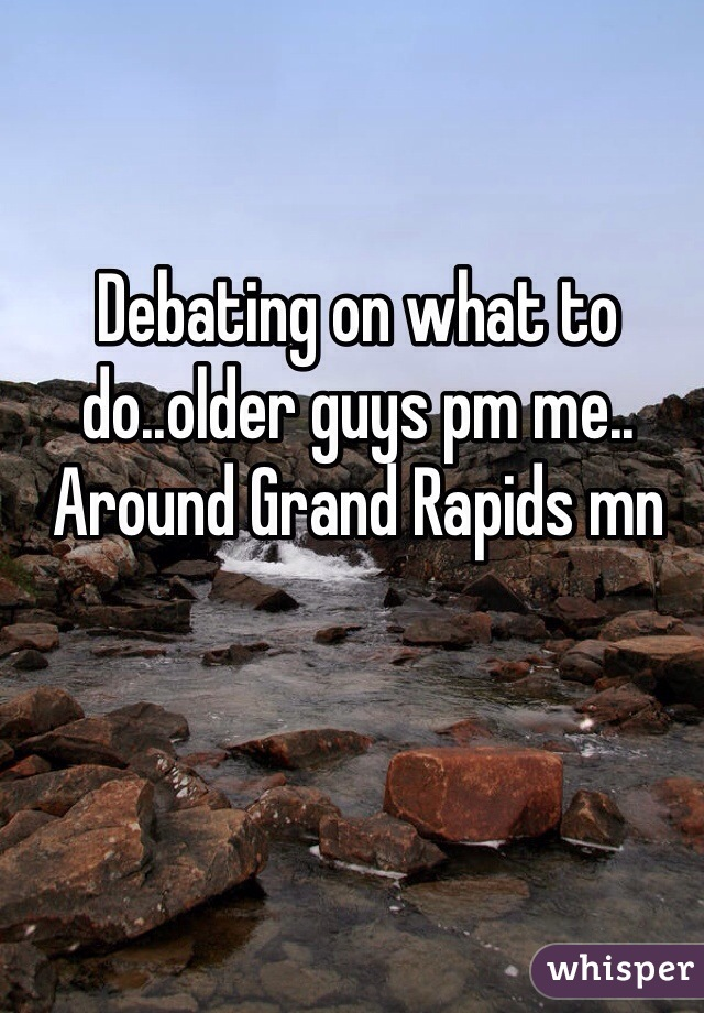 Debating on what to do..older guys pm me.. Around Grand Rapids mn