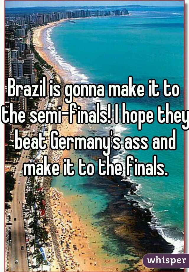Brazil is gonna make it to the semi-finals! I hope they beat Germany's ass and make it to the finals.