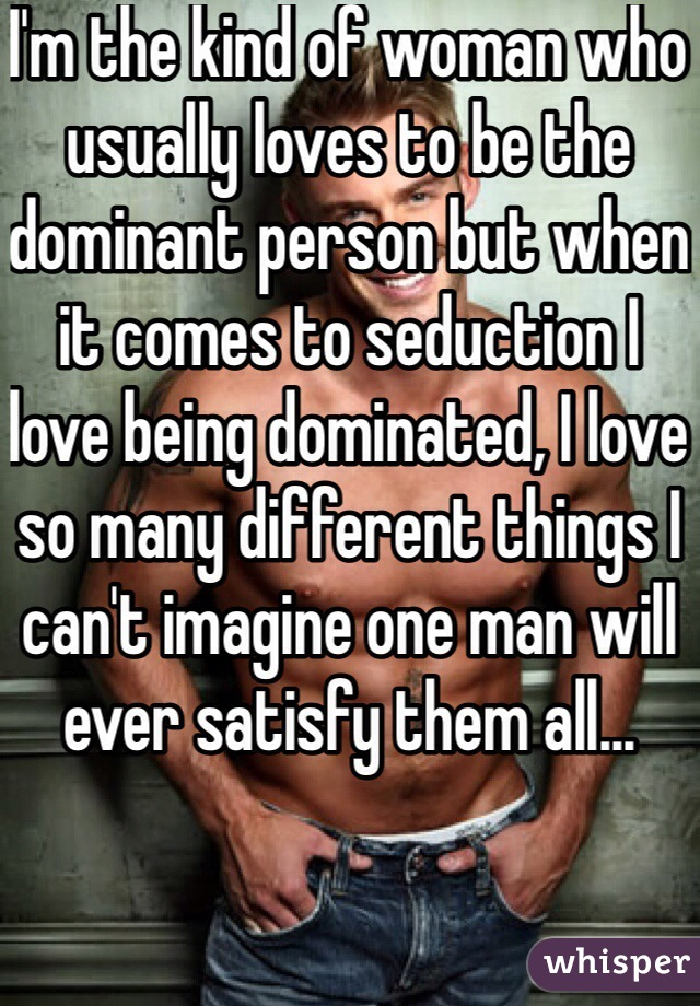 I'm the kind of woman who usually loves to be the dominant person but when it comes to seduction I love being dominated, I love so many different things I can't imagine one man will ever satisfy them all...