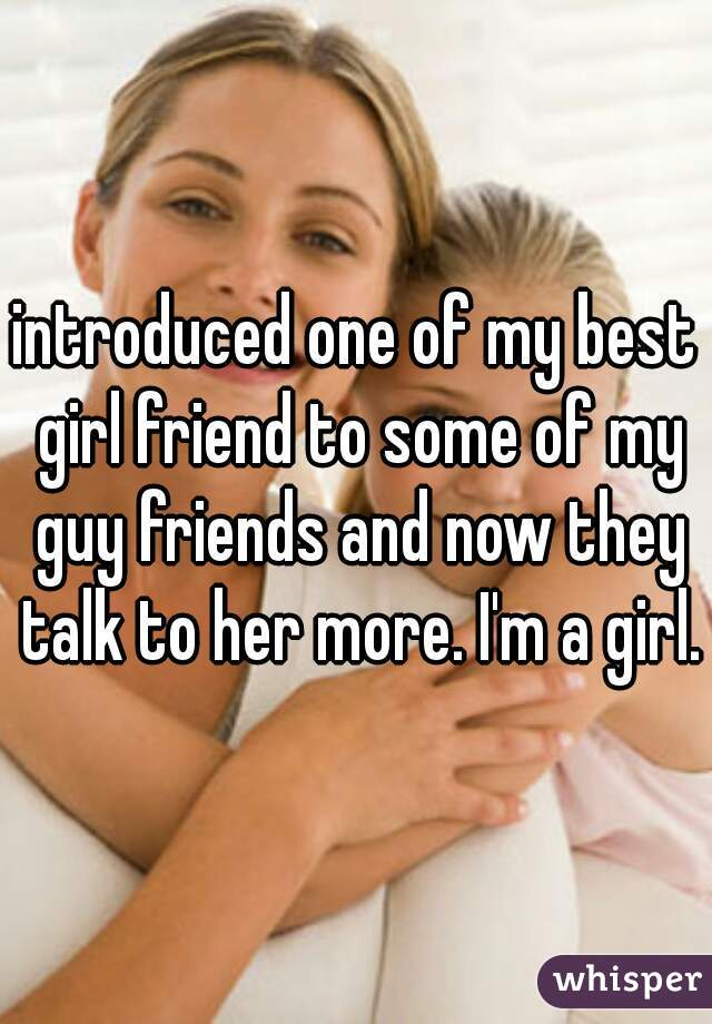 introduced one of my best girl friend to some of my guy friends and now they talk to her more. I'm a girl.