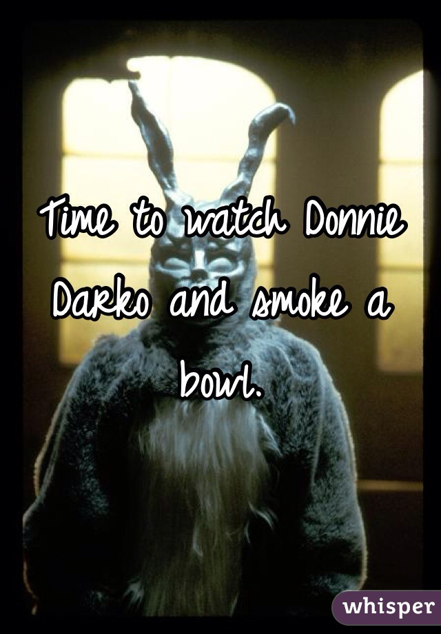 Time to watch Donnie Darko and smoke a bowl.
