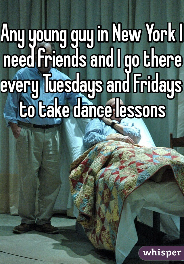 Any young guy in New York I need friends and I go there every Tuesdays and Fridays to take dance lessons