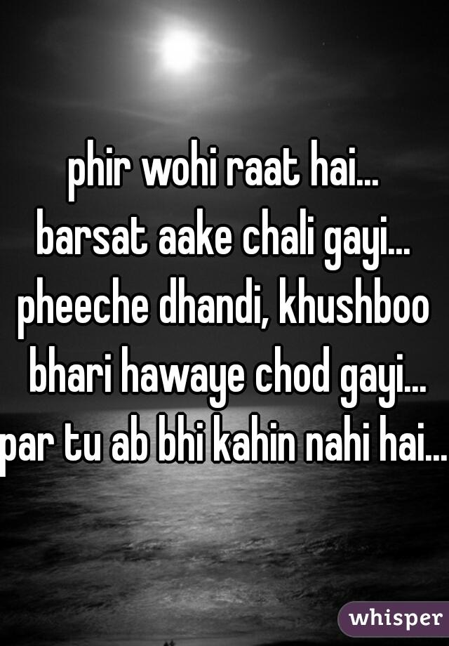 phir wohi raat hai... barsat aake chali gayi... pheeche dhandi, khushboo bhari hawaye chod gayi... par tu ab bhi kahin nahi hai...