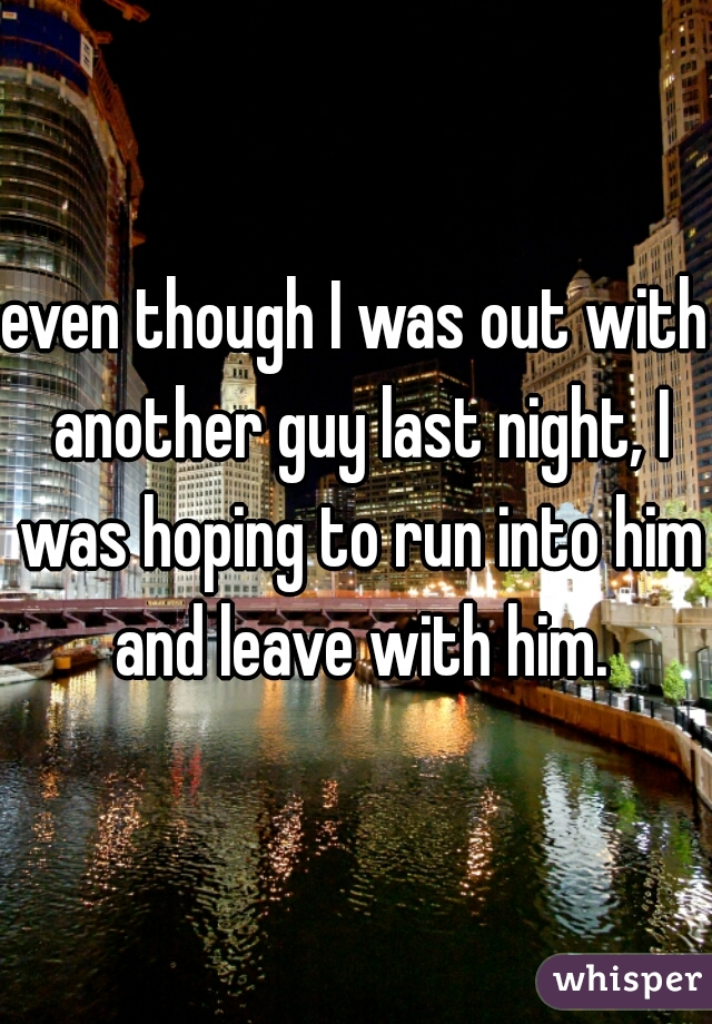 even though I was out with another guy last night, I was hoping to run into him and leave with him.