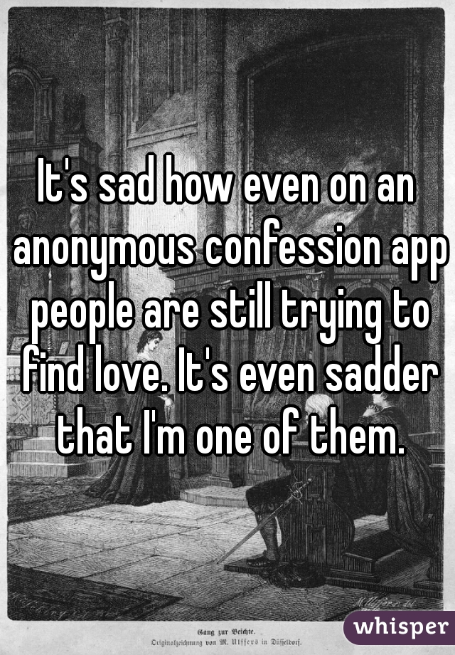 It's sad how even on an anonymous confession app people are still trying to find love. It's even sadder that I'm one of them.