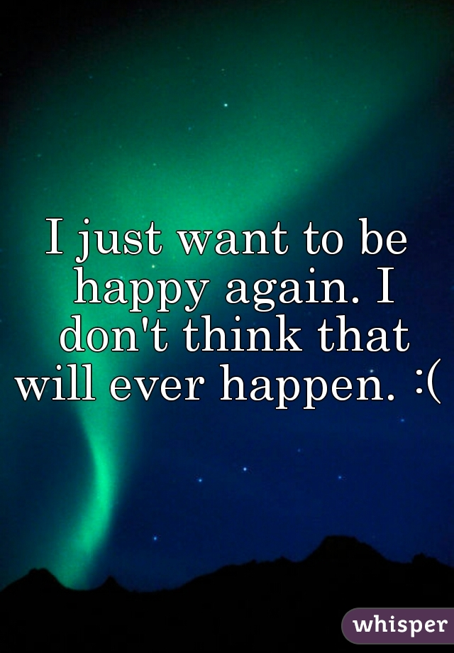 I just want to be happy again. I don't think that will ever happen. :(