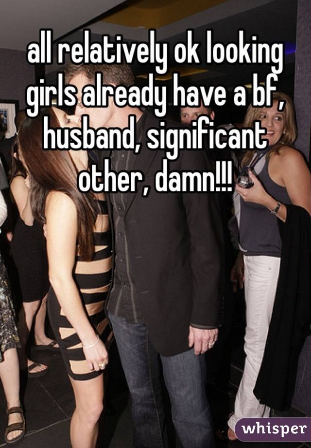 all relatively ok looking girls already have a bf, husband, significant other, damn!!!