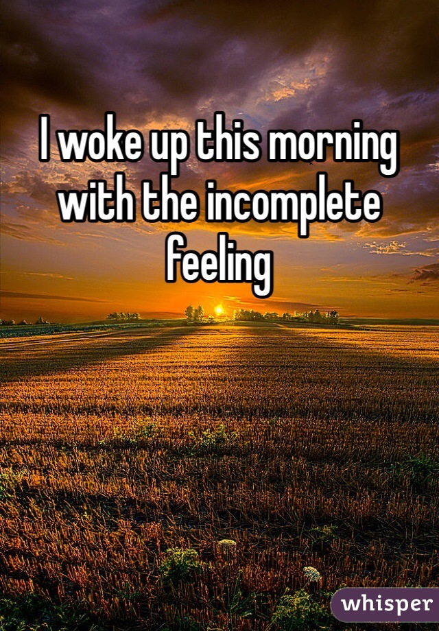 I woke up this morning with the incomplete feeling