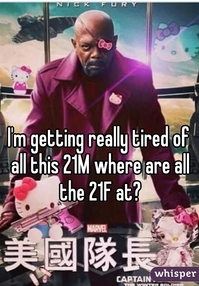 I'm getting really tired of all this 21M where are all the 21F at?