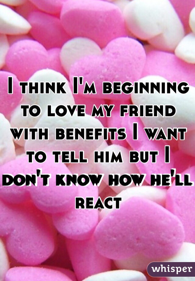 I think I'm beginning to love my friend with benefits I want to tell him but I don't know how he'll react