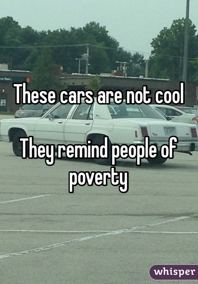 These cars are not cool  They remind people of poverty