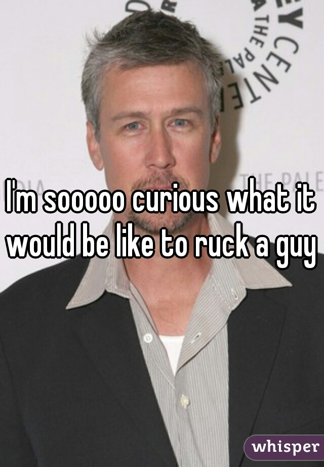 I'm sooooo curious what it would be like to ruck a guy