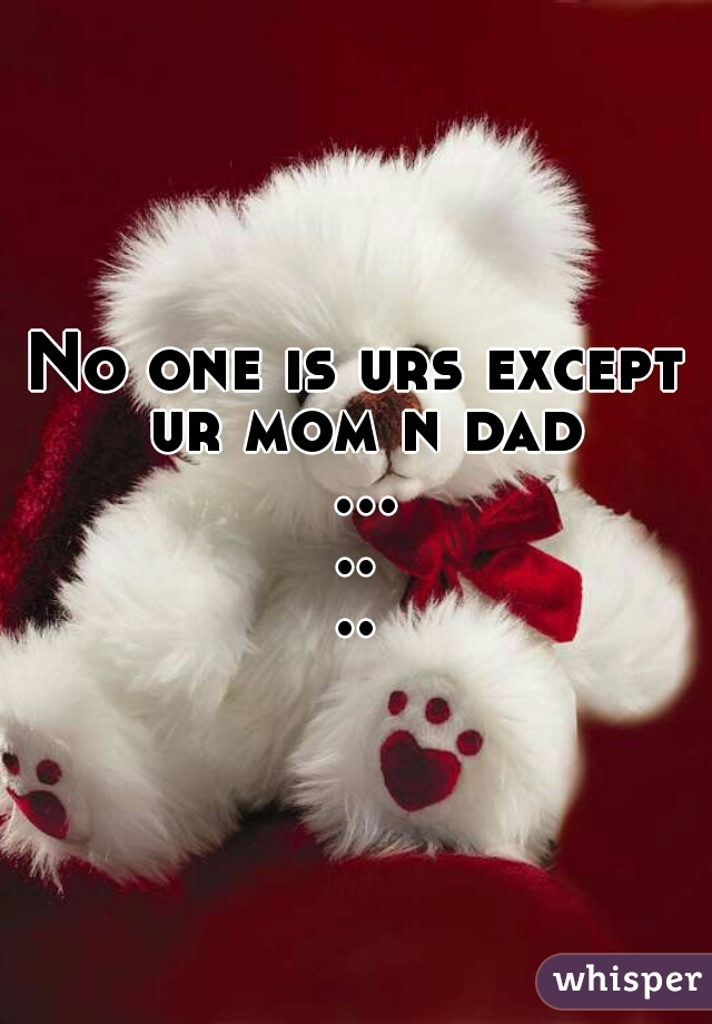 No one is urs except ur mom n dad .......
