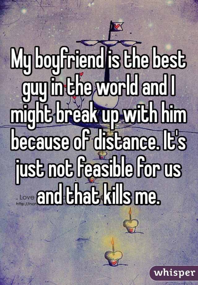 My boyfriend is the best guy in the world and I might break up with him because of distance. It's just not feasible for us and that kills me.