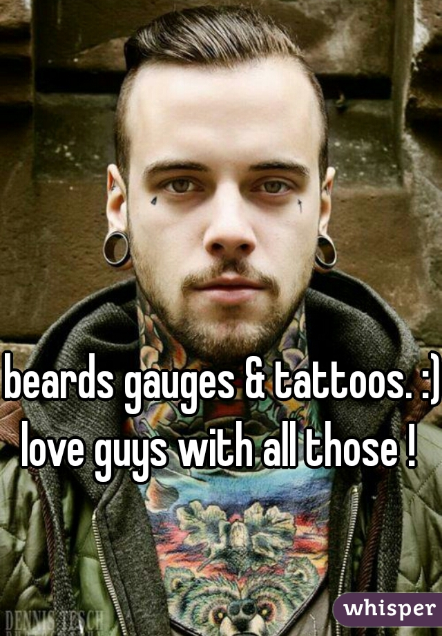 beards gauges & tattoos. :) love guys with all those !