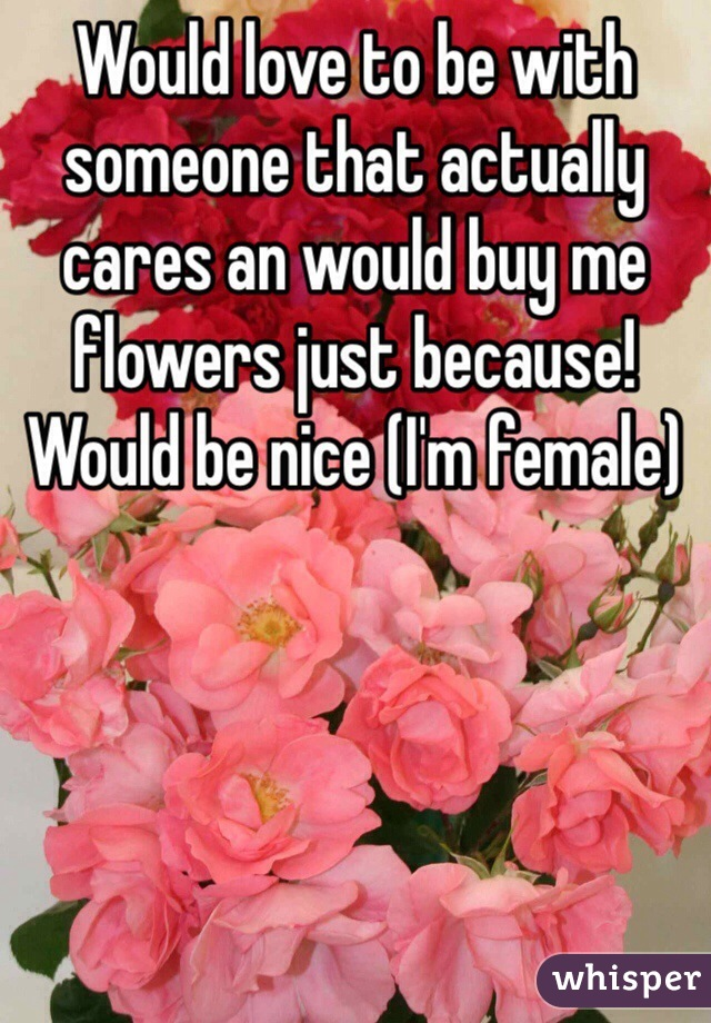 Would love to be with someone that actually cares an would buy me flowers just because! Would be nice (I'm female)