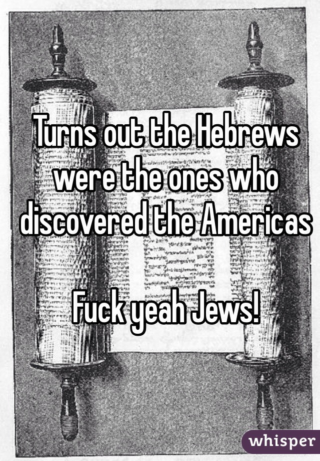 Turns out the Hebrews were the ones who discovered the Americas   Fuck yeah Jews!